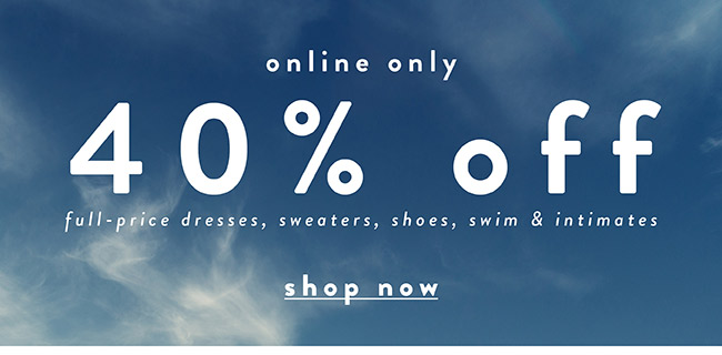 40% off full price dresses, shoes, sweaters, swim & intimates - Shop Now