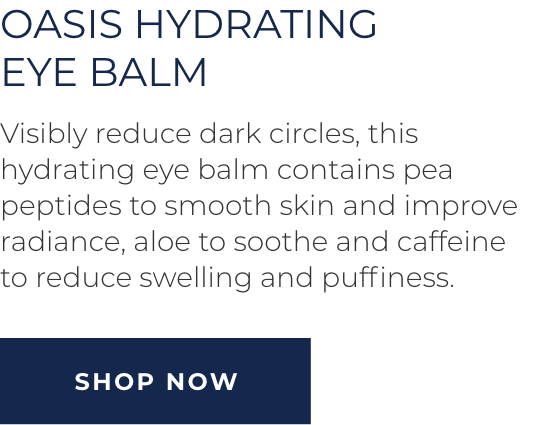 Oasis Hydrating Eye Balm - Visibly reduce dark circles, this hydrating eye balm contains pea peptides to smooth skin and improve radiance, aloe to soothe and caffeine to to reduce swelling and puffiness. SHOP NOW
