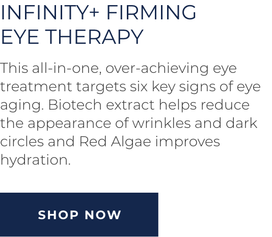 Infinity+ Firming Eye Therapy - This all-in-one, over-achieving eye treatment targets six key signs of eye aging. Biotech extract helps reduce the appearance of wrinkles and dark circles and Red Algae improves hydration. SHOP NOW