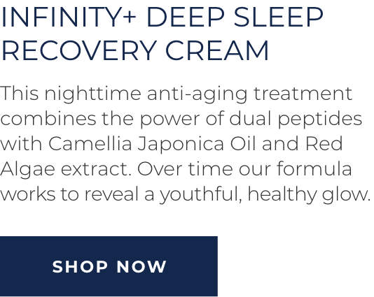 Infinity+ Deep Sleep Recovery Cream - This nighttime anti-aging treatment combines the power of dual pepties with Camellia Japonica Oil and Red Algae extract. Over time our formula works to reveal a youthful, healthy glow. SHOP NOW