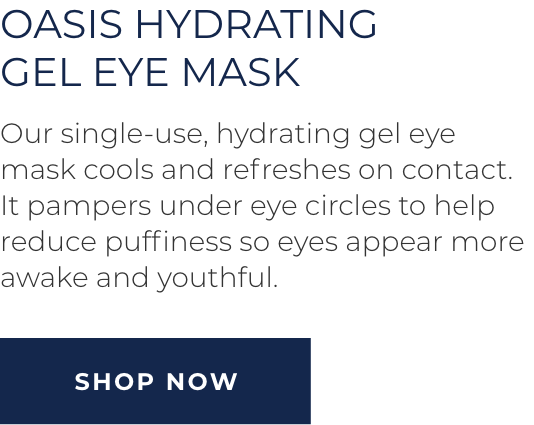 Oasis Hydrating Gel Eye Mask - Our single-use, hydrating gel eye mask cools and refreshes on contact. It pampers under eye circles to help reduce puffiness so eyes appear more awake and youthful. SHOP NOW
