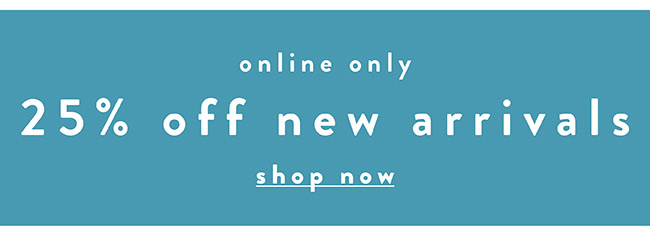 25% off new arrivals. Online only - Shop Now