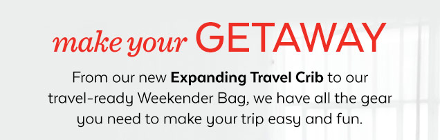 Make your getaway | From our new Expanding Travel Crib to our travel-ready Weekender Bag, we have all the gear you need to make your trip easy and fun.