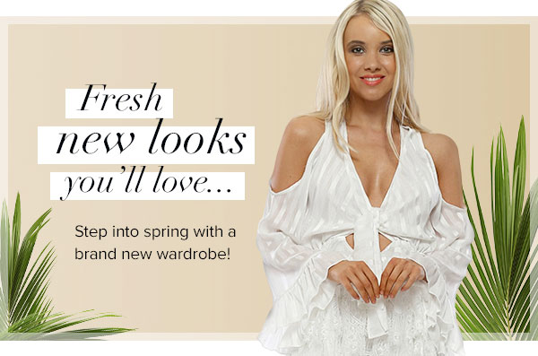 Fresh new looks you'll love. Step into spring with a brand new wardrobe