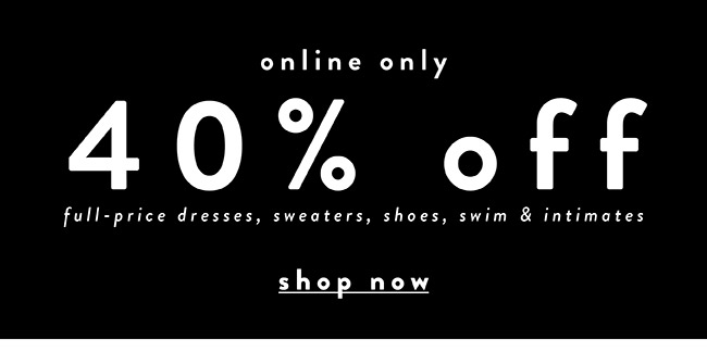 40% off full-price dresses, shoes, sweaters, swim & intimates - Shop Now