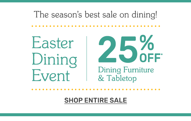 Shop our Easter Dining event! Twenty five percent off dining furniture and tabletop.