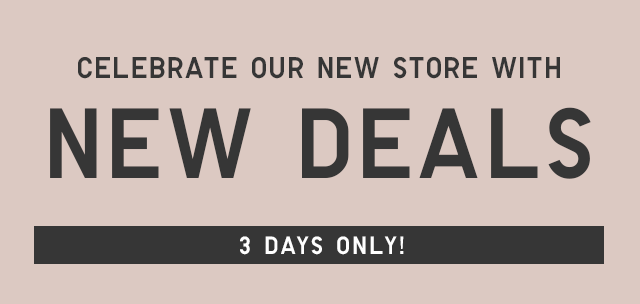 CELEBRATE A NEW STORE WITH NEW DEALS - 3 DAYS ONLY!