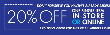 don't forget if you haven't already redeemed! 20% off one single item in-store or online - Exclusive offer for this email address only
