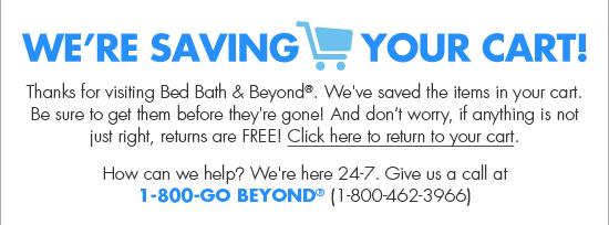 WE'RE SAVING YOUR CART! Thanks for visiting Bed Bath & Beyond. We've saved the items in your cart. Be sure to get them before they're gone! And don't worry, if anything is not just right, returns are FREE! Click here to return to your cart.  How can we help? We're here 24-7. Give us a call at 1-800-GO BEYOND (1-800-462-3966)