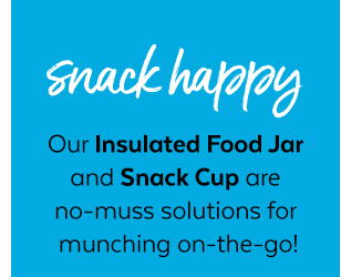 Snack happy | Our Insulated Food Jar and Snack Cup are no-muss solutions for munching on-the-go!