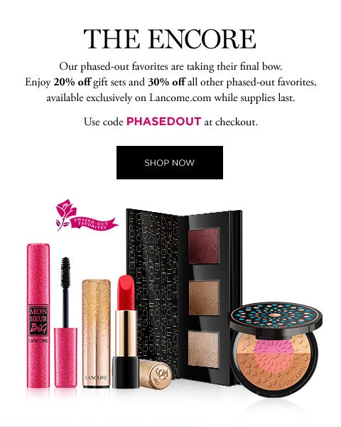 THE ENCORE - Our phased-out favorites are taking their final bow. Enjoy 20 percent off gift sets and 30 percent off all other phased-out favorites, available exclusively on Lancome.com while supplies last. - Use code PHASEDOUT at checkout. - SHOP NOW