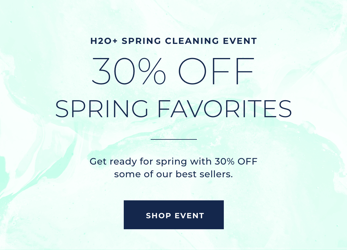 H2O+ Spring Cleaning Event - 30% OFF Spring Favorites - Get ready for spring with 30% OFF some of our best sellers. SHOP EVENT