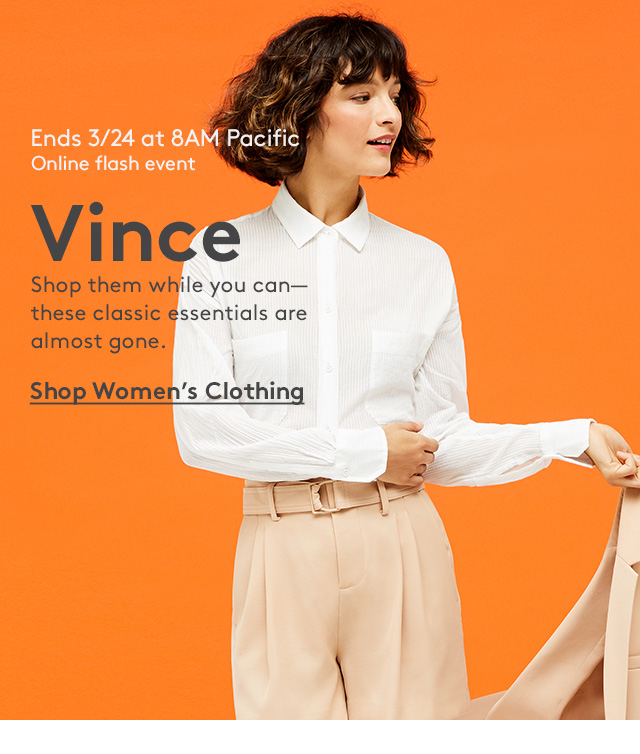 Ends 3/24 at 8AM Pacific   Online flash event   Vince   Shop them while you can—these classic essentials are almost gone.   Shop Women's Clothing
