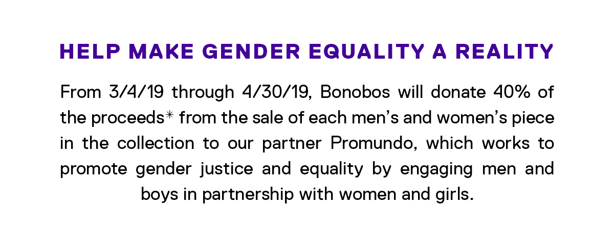 Help Make Gender Equality a Reality // From 3/4/19 through 4/30/19, Bonobos will donate 40% of the proceeds* from the sale of each men's and women's piece in the collection to our partner Promundo, which works to promote gender justice and equality by engaging men and boys in partnership with women and girls.