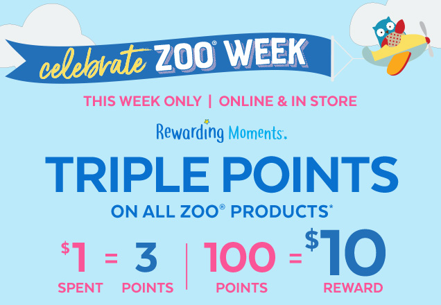 Celebrate ZOO® week | This week only | Online & in store | Rewarding Moments® | Triple points on all ZOO® products* | $1 spent = 3 points | 100 points = $10 reward