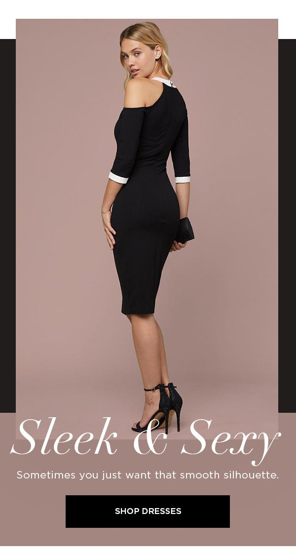 Sleek & Sexy Sometimes you just want that smooth silhouette. SHOP DRESSES >