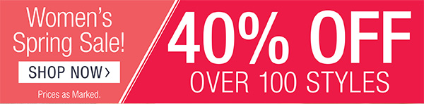 WOMEN'S SPRING SALE. SHOP NOW. 40% OFF OVER 100 STYLES. PRICES AS MARKED.