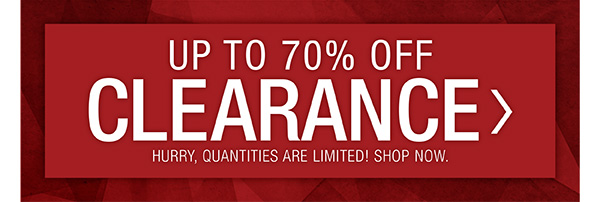 UP TO 70% OFF CLEARANCE. HURRY QUANTITIES ARE LIMITED.  SHOP NOW.