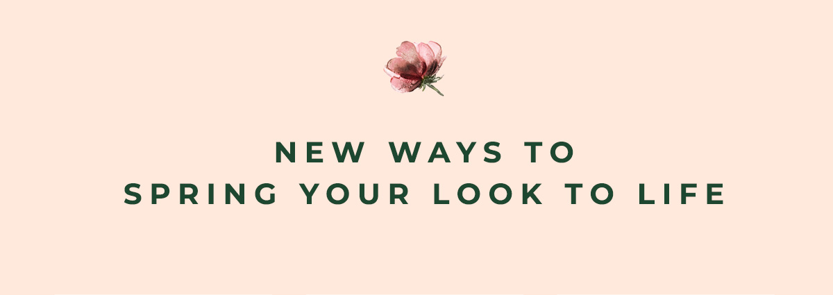 NEW WAYS TO SPRING YOUR LOOK TO LIFE