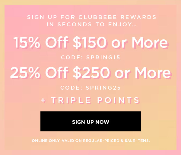 SIGN UP FOR CLUBBEBE REWARDS IN SECONDS TO ENJOY... 15% OFF $150 or More CODE: SPRING15 25% OFF $250 or More CODE: SPRING25 + Triple Points SIGN UP NOW > ONLINE ONLY. VALID ON REGULAR-PRICED & SALE ITEMS.