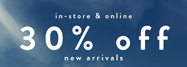30% off New Arrival. In store and Online