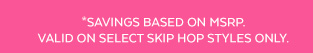 *Savings based on MSRP. Valid on select Skip Hop styles only.