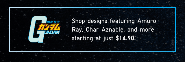 SHOP DESIGNS FEATURING AMURO RAY, CHAR AZNABLE, AND MORE STARTING AT JUST $14.90!