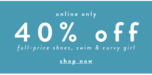 40% off Full Price shoes, swim & curvy Girl - Shop Now