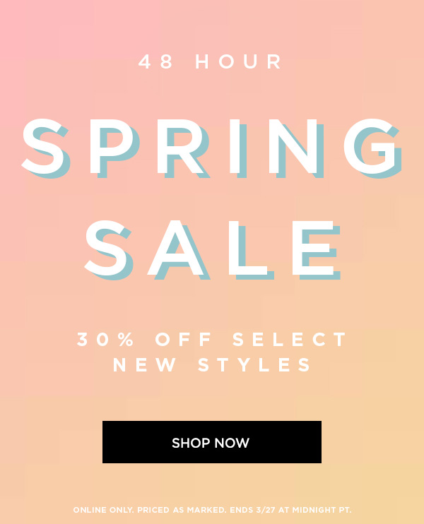 48 HOUR SPRING SALE 30% Off Select New Styles SHOP NOW > ONLINE ONLY. PRICED AS MARKED. ENDS 3/27 AT MIDNIGHT PT.