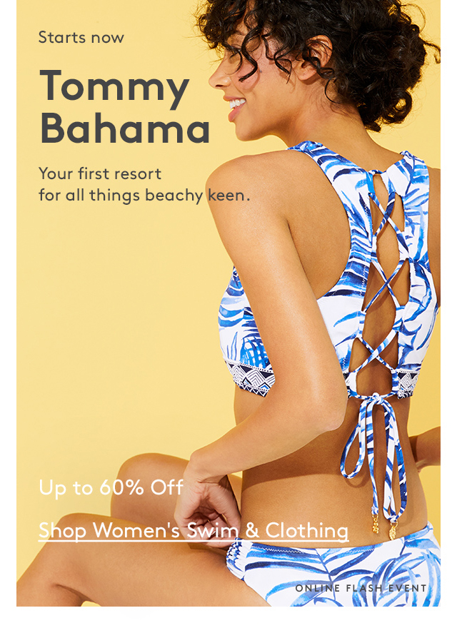 Starts now | Tommy Bahama | Your first resort for all things beachy keen. | Up to 60% Off | Shop Women's Swim & Clothing | Online Flash Event
