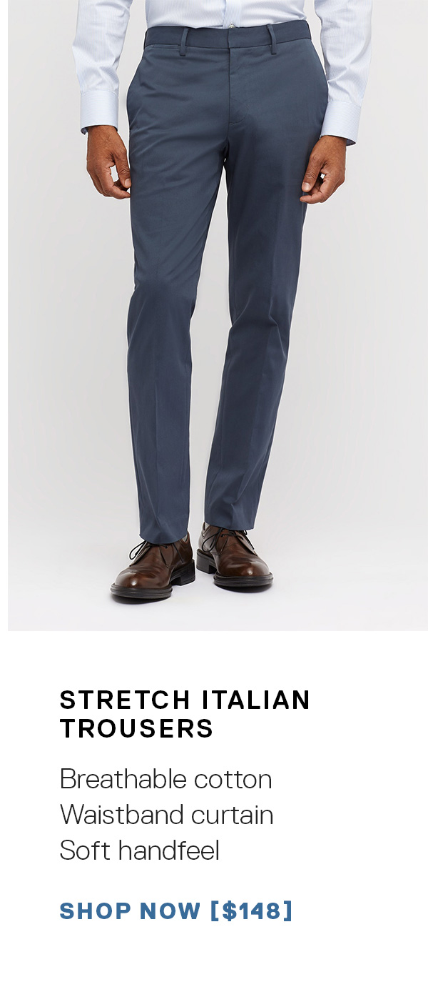 Stretch Italian Trousers: Breathable cotton   Classic construction   Soft handfeel SHOP NOW →