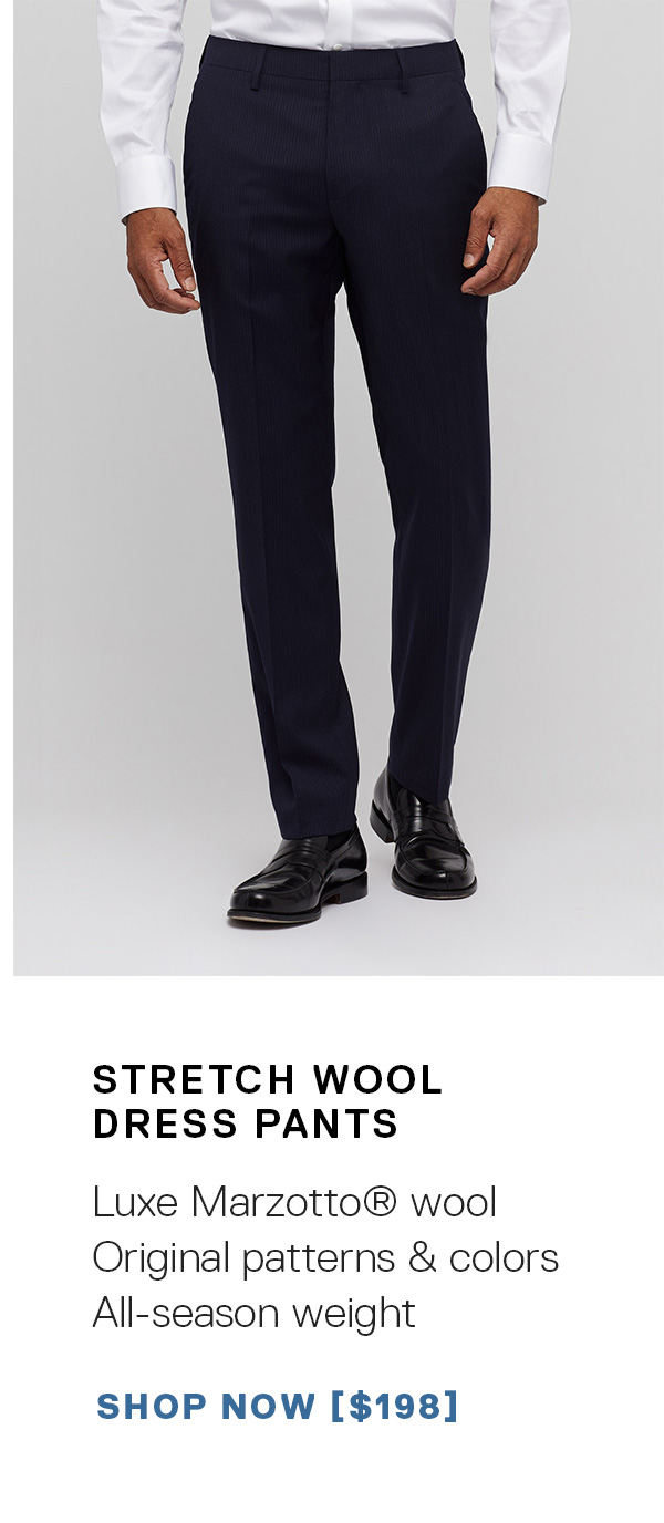 Stretch Wool Dress Pants: Luxe Marzotto® wool   Original patterns & colors   All-season weight SHOP NOW →