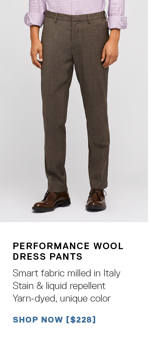 Performance Wool Dress Pants: Smart fabric milled in Italy   Stain & liquid repellent   Yarn-dyed, unique color SHOP NOW →