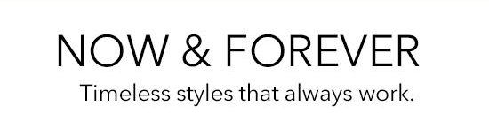 Now & Forever. Timeless styles that always work.