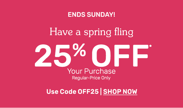Have a spring fling with twenty five percent off regular price items when you use code OFF25