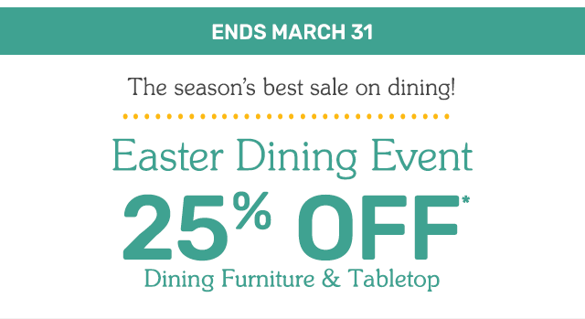 Shop the Easter Dining Event for twenty five percent off dining furniture and tabletop