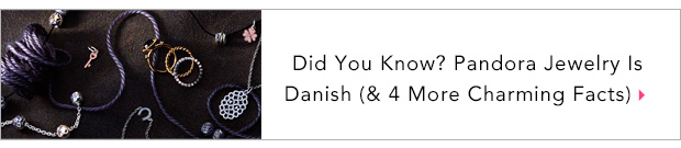 Did You Know? Pandora Jewelry Is Danish (& 4 More Charming Facts)