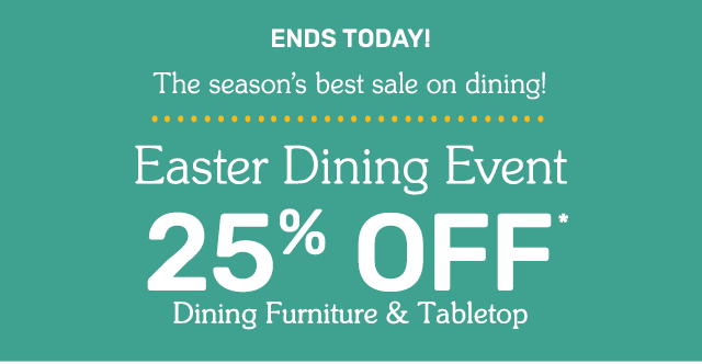 Easter Dining Event twenty five percent off dining furniture and tabletop ends today