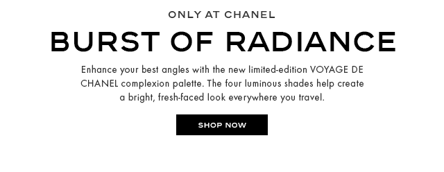EARLY TO DEBUT BURST OF RADIANCE Enhance your best angles with the new limited-edition VOYAGE DE CHANEL complexion palette. The four luminous shades help create a bright, fresh-faced look everywhere you travel.