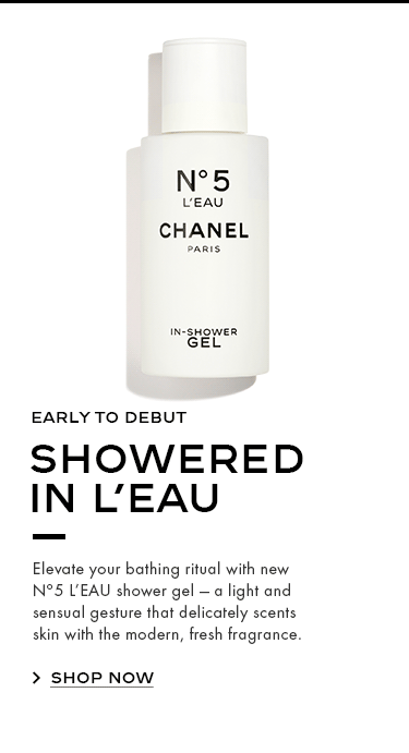 EARLY TO DEBUT SHOWERED IN L'EAU Elevate your bathing ritual with new Nº5 L'EAU shower gel — a light and sensual gesture that delicately scents skin with the modern, fresh fragrance.