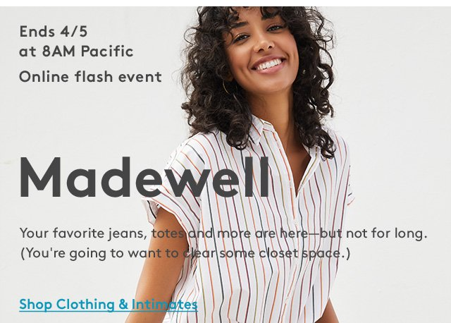 Ends 4/5 at 8AM Pacific | Online flash event | Madewell | Your favorite jeans, totes and more are here—but not for long. (You're going to want to clear some closet space.) | Shop Clothing & Intimates