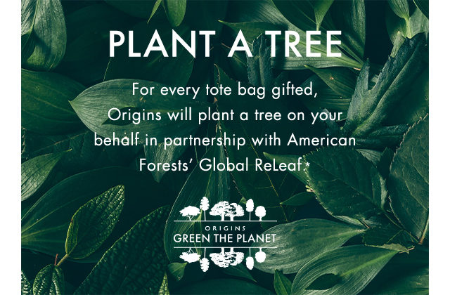 PLANT A TREE For every tote bag gifted Origins will plant a tree on your behalf in partnership with American Forests Global Releaf  ASTERISK   Origins GREEN THE PLANET