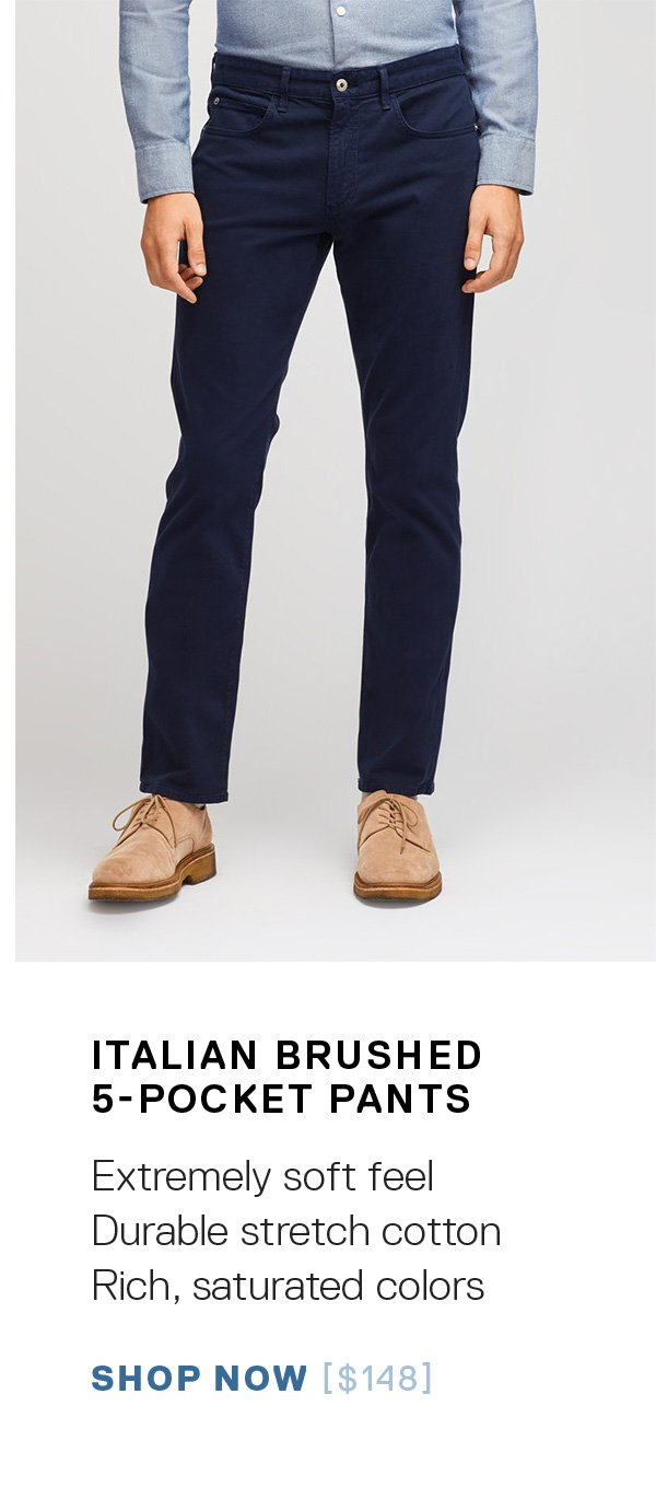 Italian Brushed 5-Pocket Pants: Extremely soft feel / Durable stretch cotton / Rich, saturated colors SHOP NOW →