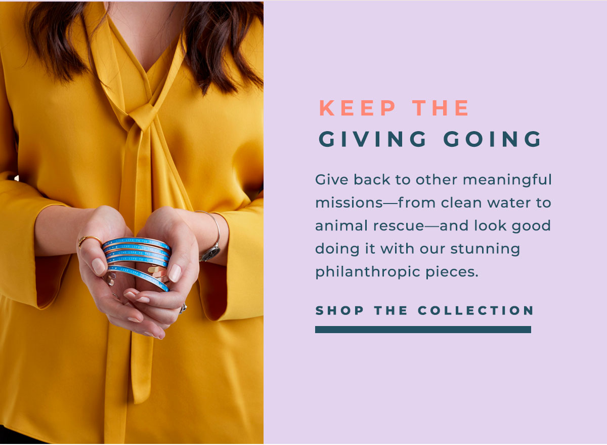 KEEP THE GIVING GOING | Give back to other meaningful missions-from clean water to animal rescue-and look good doing it with our stunning philanthropic pieces. | SHOP THE COLLECTION