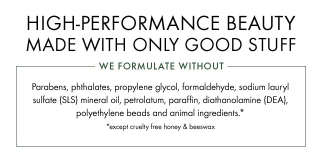 HIGH PERFORMANCE BEAUTY MADE WITH ONLY GOOD STUFF WE FORMULATE WITHOUT Parabens phthalates propylene glycol formaldehyde sodium lauryl sulfate SLS mineral oil petrolatum paraffin diathanolamine DEA polyethylene beads and animal ingredients except cruelty free honey and beeswax