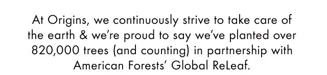 At Origins we continuously strive to take care of the earth and we are proud to say we have planted over 820 000 trees and counting in partnership with American Forests Global Releaf