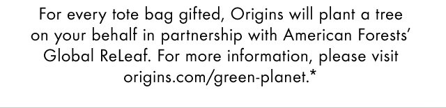 For every tote bag gifted Origins will plant a tree on your behalf in partnership with American Forests Global Releaf For more information please visit origins com slash green planet