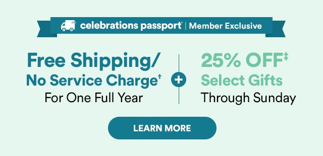 Celebrations Passport® Member Exclusive - Free Shipping/No Service Charge† for one full year - PLUS - 25% OFF‡ Select Gifts Through Sunday - LEARN MORE.