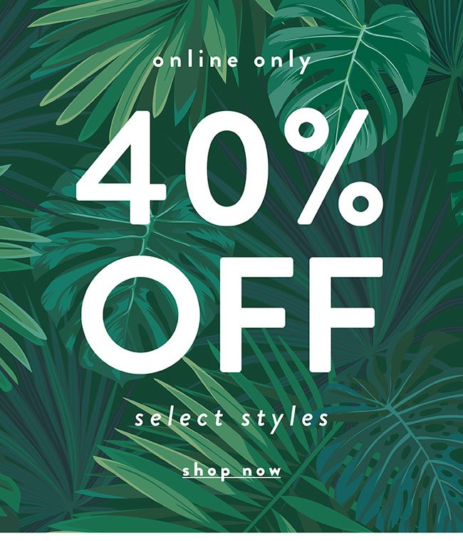 Online only. 40% off select styles - Shop Now