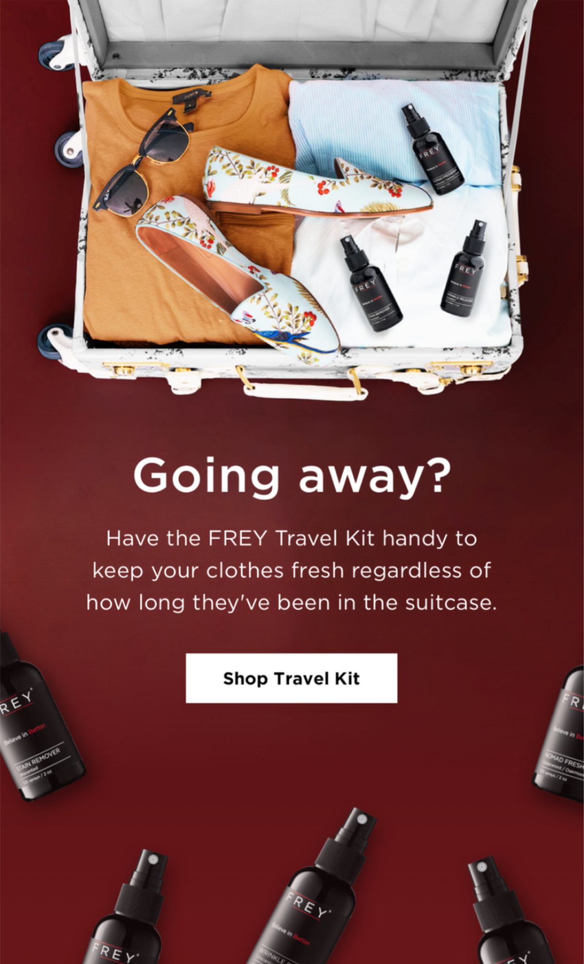 Going away? Have the FREY Travel Kit handy to keep your clothes fresh regardless of how long they've been in the suitcase. SHOP TRAVEL KIT